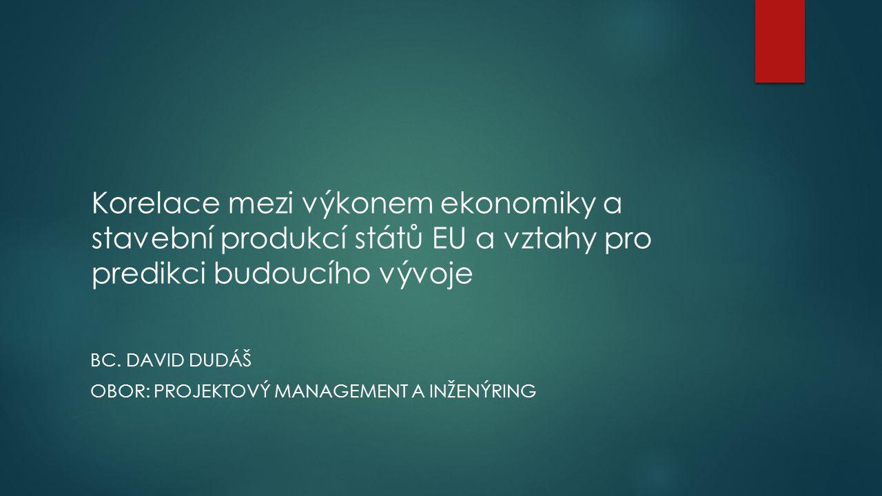 Korelace mezi výkonem ekonomiky a stavební produkcí států EU a vztahy pro predikci budoucího vývoje BC. DAVID DUDÁŠ OBOR: PROJEKTOVÝ MANAGEMENT A INŽE