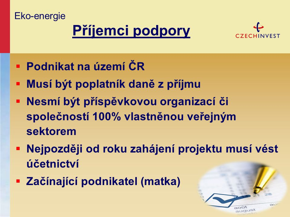 Eko-energie Příjemci podpory  Podnikat na území ČR  Musí být poplatník daně z příjmu  Nesmí být příspěvkovou organizací či společností 100% vlastně