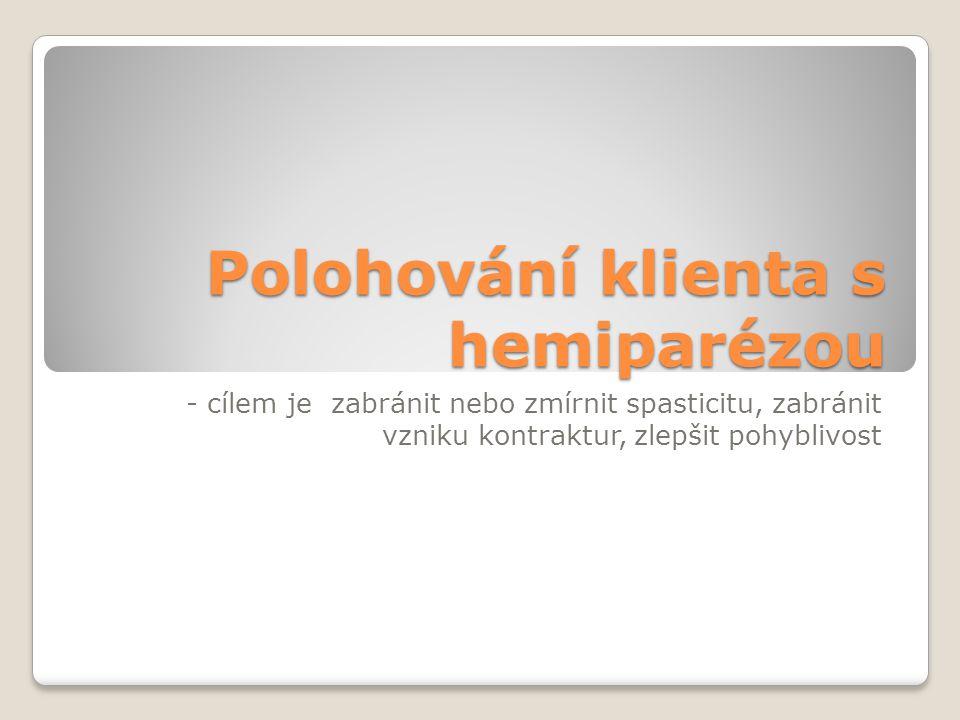 Polohování klienta s hemiparézou - cílem je zabránit nebo zmírnit spasticitu, zabránit vzniku kontraktur, zlepšit pohyblivost