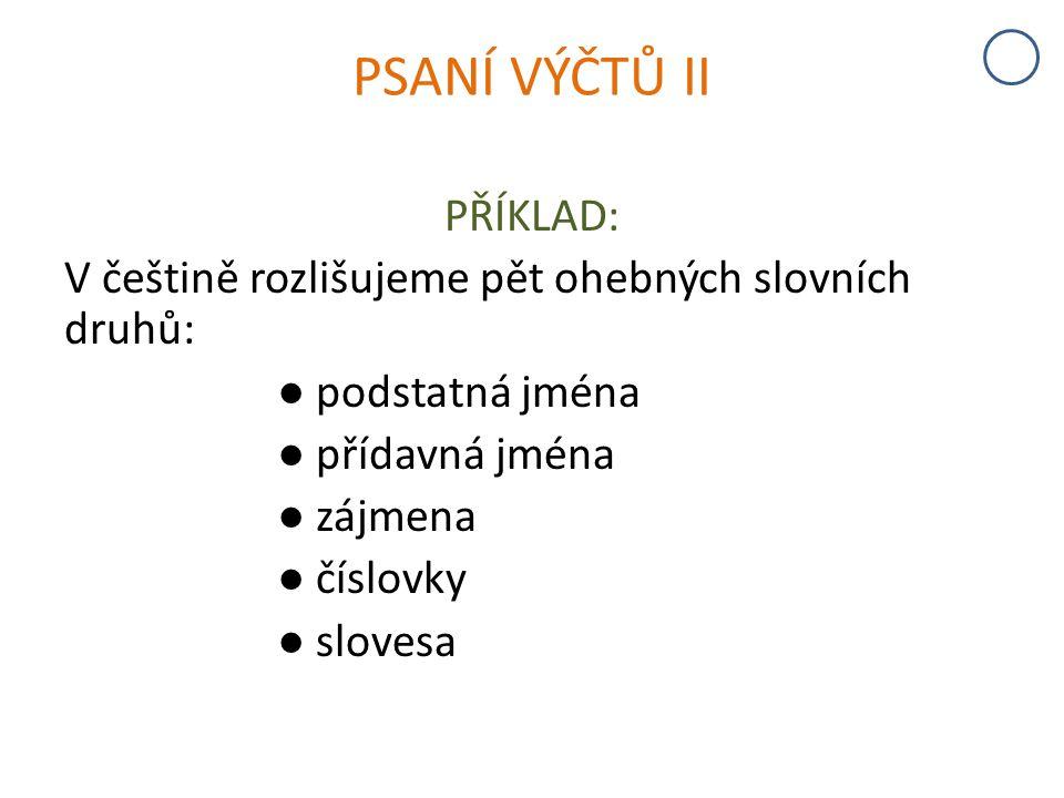 PSANÍ VÝČTŮ II PŘÍKLAD: V češtině rozlišujeme pět ohebných slovních druhů: ● podstatná jména ● přídavná jména ● zájmena ● číslovky ● slovesa