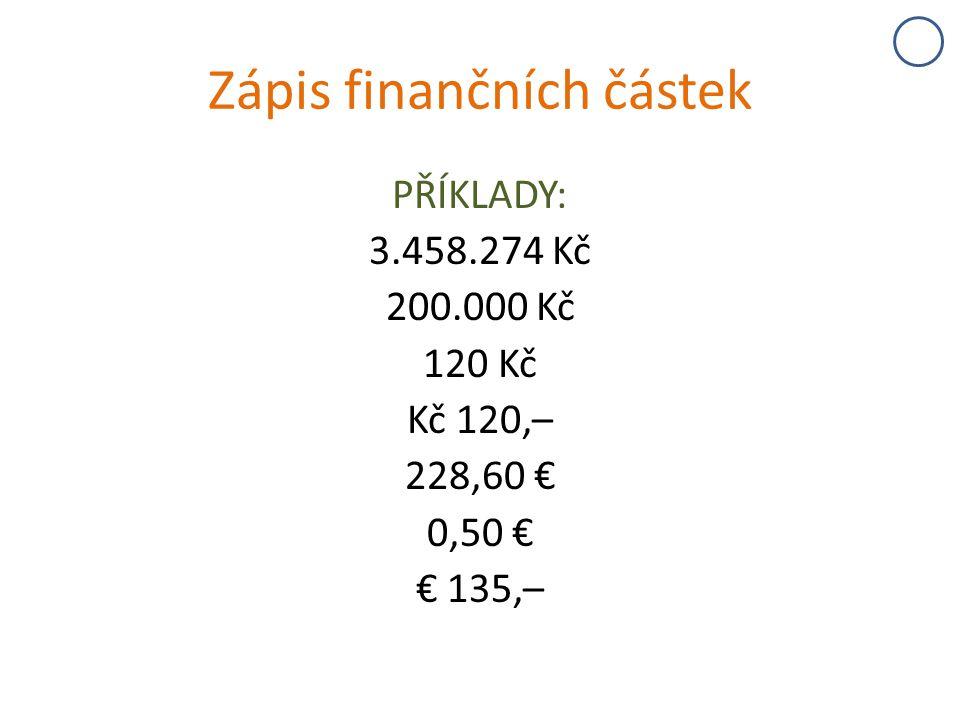 Zápis finančních částek PŘÍKLADY: 3.458.274 Kč 200.000 Kč 120 Kč Kč 120,– 228,60 € 0,50 € € 135,–