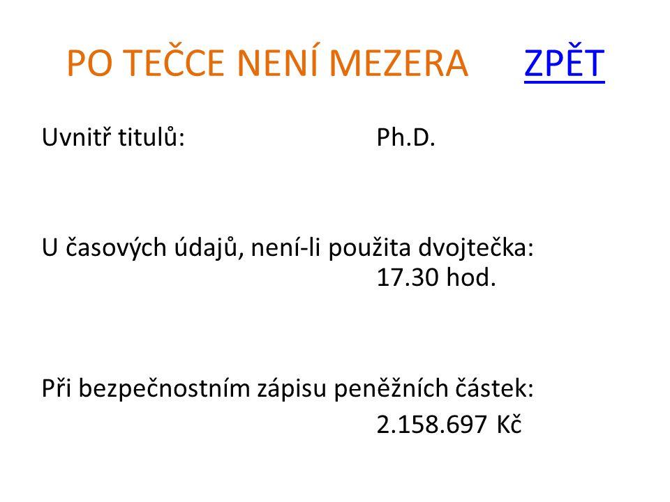 PO TEČCE NENÍ MEZERA ZPĚTZPĚT Uvnitř titulů:Ph.D. U časových údajů, není-li použita dvojtečka: 17.30 hod. Při bezpečnostním zápisu peněžních částek: 2