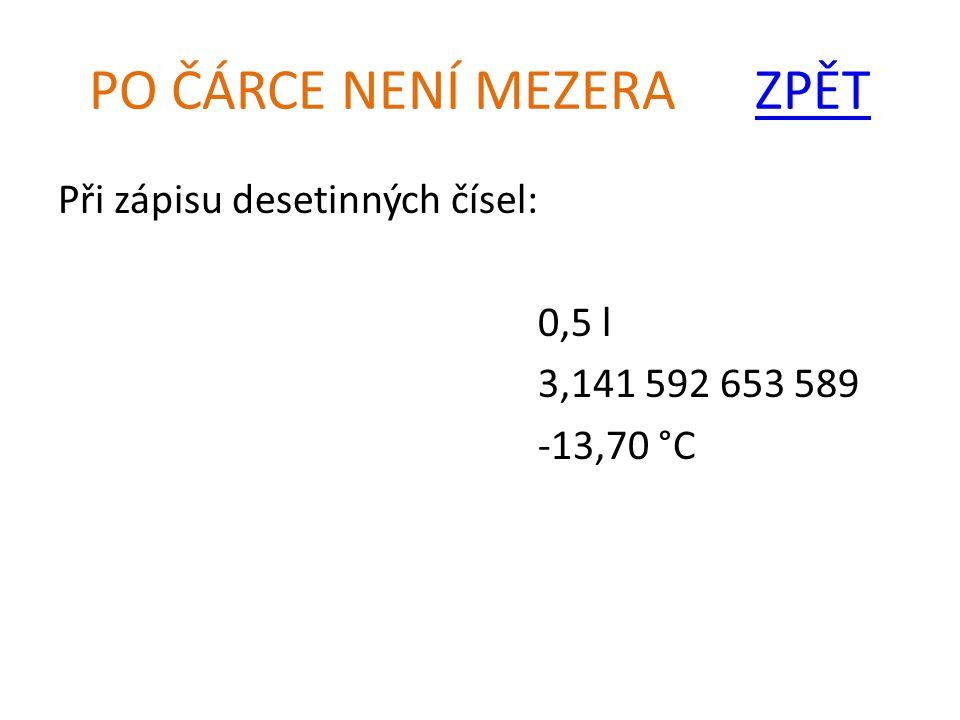PO ČÁRCE NENÍ MEZERA ZPĚTZPĚT Při zápisu desetinných čísel: 0,5 l 3,141 592 653 589 -13,70 °C