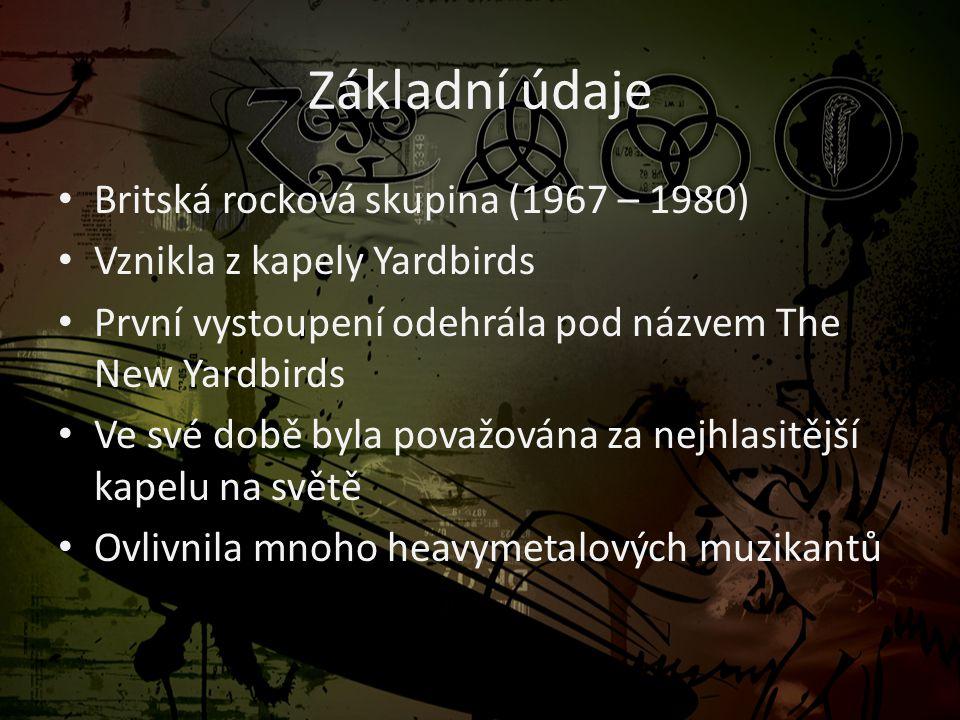 Základní údaje • Britská rocková skupina (1967 – 1980) • Vznikla z kapely Yardbirds • První vystoupení odehrála pod názvem The New Yardbirds • Ve své době byla považována za nejhlasitější kapelu na světě • Ovlivnila mnoho heavymetalových muzikantů
