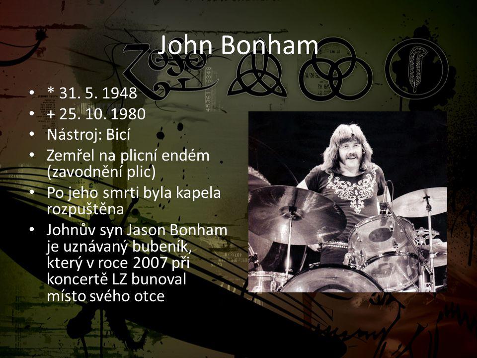 John Bonham • * 31. 5. 1948 • + 25. 10. 1980 • Nástroj: Bicí • Zemřel na plicní endém (zavodnění plic) • Po jeho smrti byla kapela rozpuštěna • Johnův