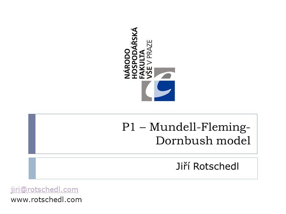 P1 – Mundell-Fleming- Dornbush model Jiří Rotschedl jiri@rotschedl.com www.rotschedl.com