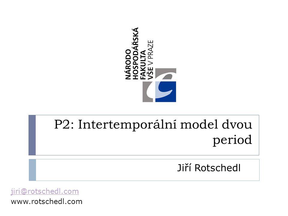 P2: Intertemporální model dvou period Jiří Rotschedl jiri@rotschedl.com www.rotschedl.com