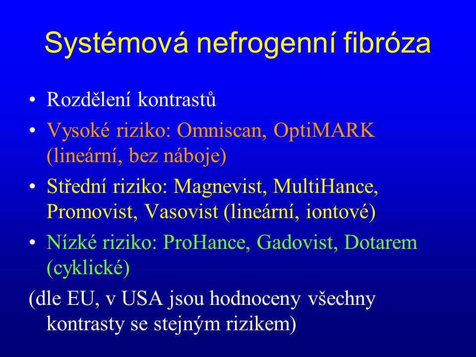 Systémová nefrogenní fibróza •Rozdělení kontrastů •Vysoké riziko: Omniscan, OptiMARK (lineární, bez náboje) •Střední riziko: Magnevist, MultiHance, Pr