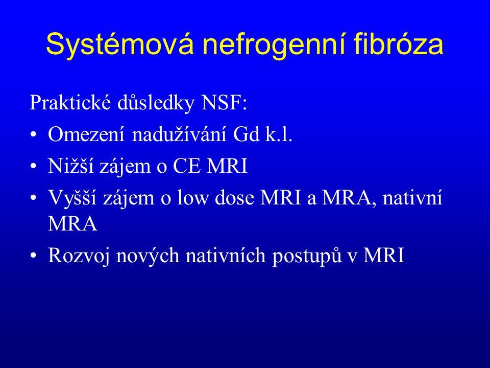 Systémová nefrogenní fibróza Praktické důsledky NSF: •Omezení nadužívání Gd k.l. •Nižší zájem o CE MRI •Vyšší zájem o low dose MRI a MRA, nativní MRA