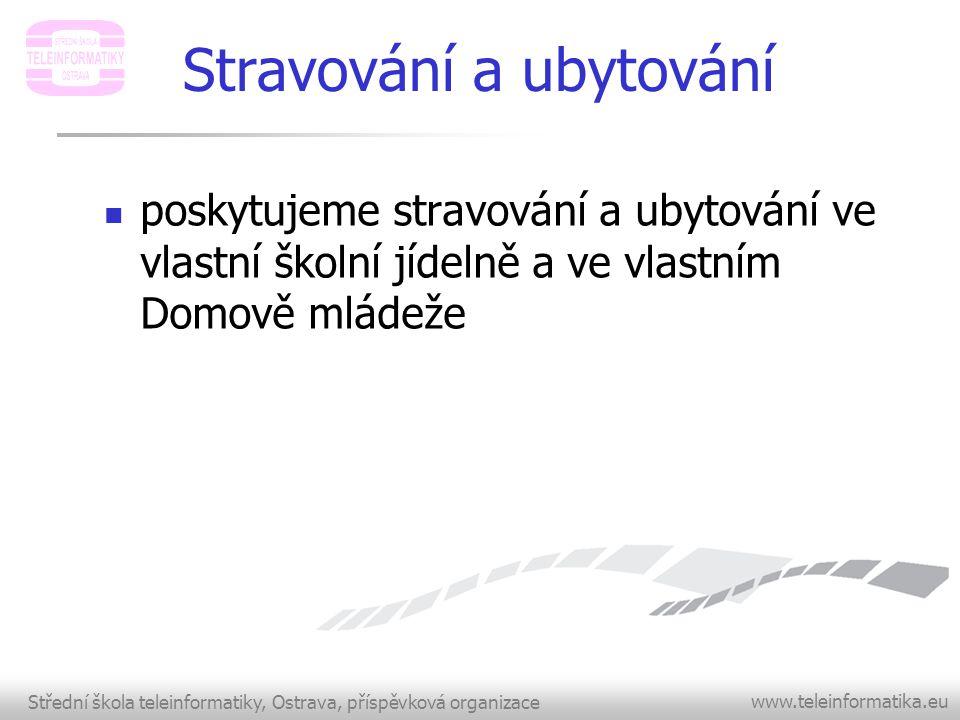 Střední škola teleinformatiky, Ostrava, příspěvková organizace www.teleinformatika.eu Stravování a ubytování  poskytujeme stravování a ubytování ve v