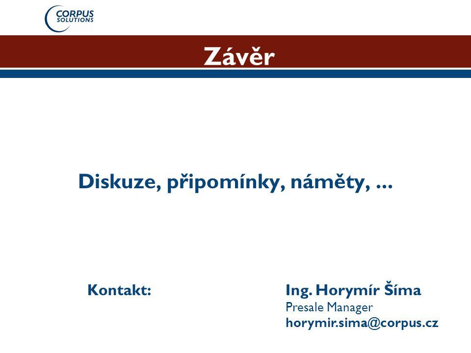 Závěr Diskuze, připomínky, náměty,... Kontakt: Ing. Horymír Šíma Presale Manager horymir.sima@corpus.cz