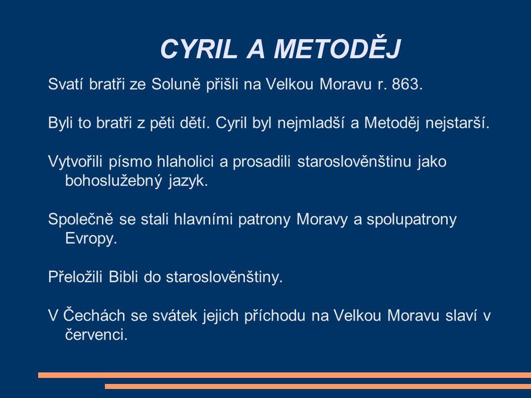 CYRIL A METODĚJ Svatí bratři ze Soluně přišli na Velkou Moravu r. 863. Byli to bratři z pěti dětí. Cyril byl nejmladší a Metoděj nejstarší. Vytvořili