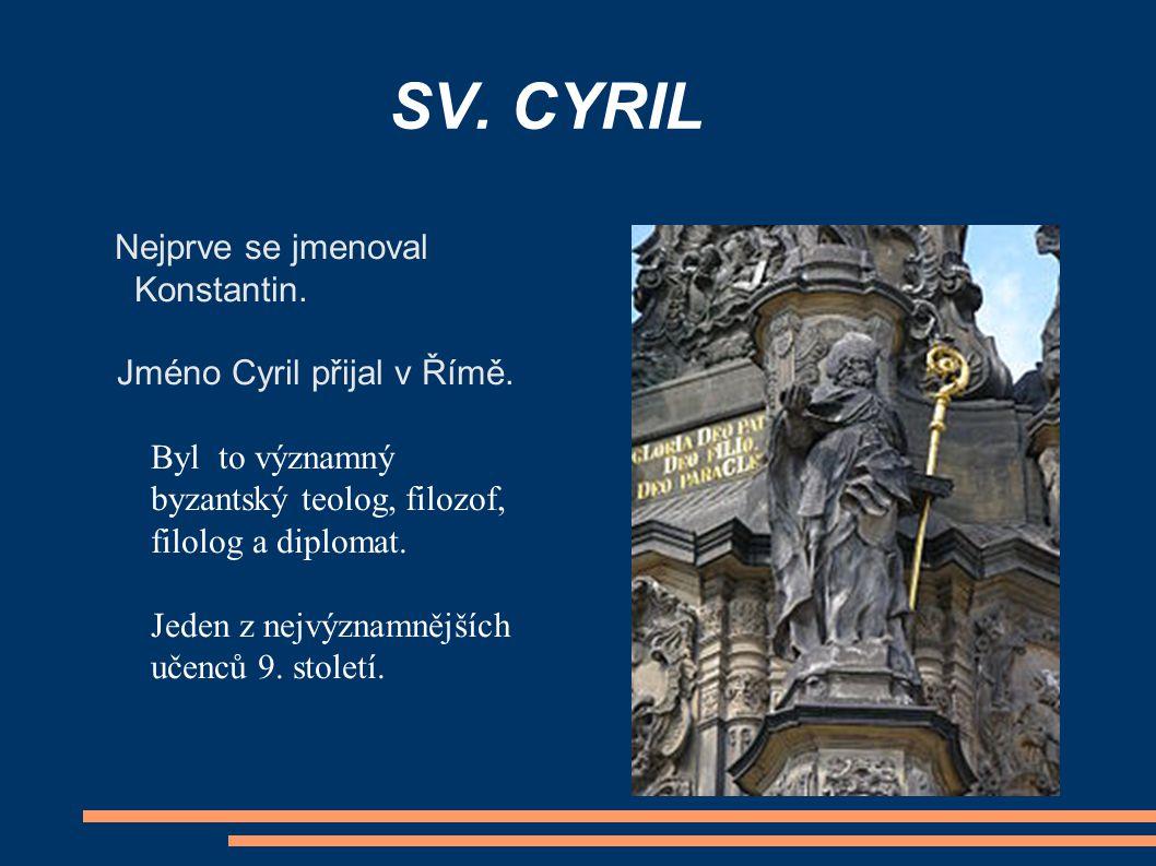 SV. CYRIL Nejprve se jmenoval Konstantin. Jméno Cyril přijal v Římě. Byl to významný byzantský teolog, filozof, filolog a diplomat. Jeden z nejvýznamn