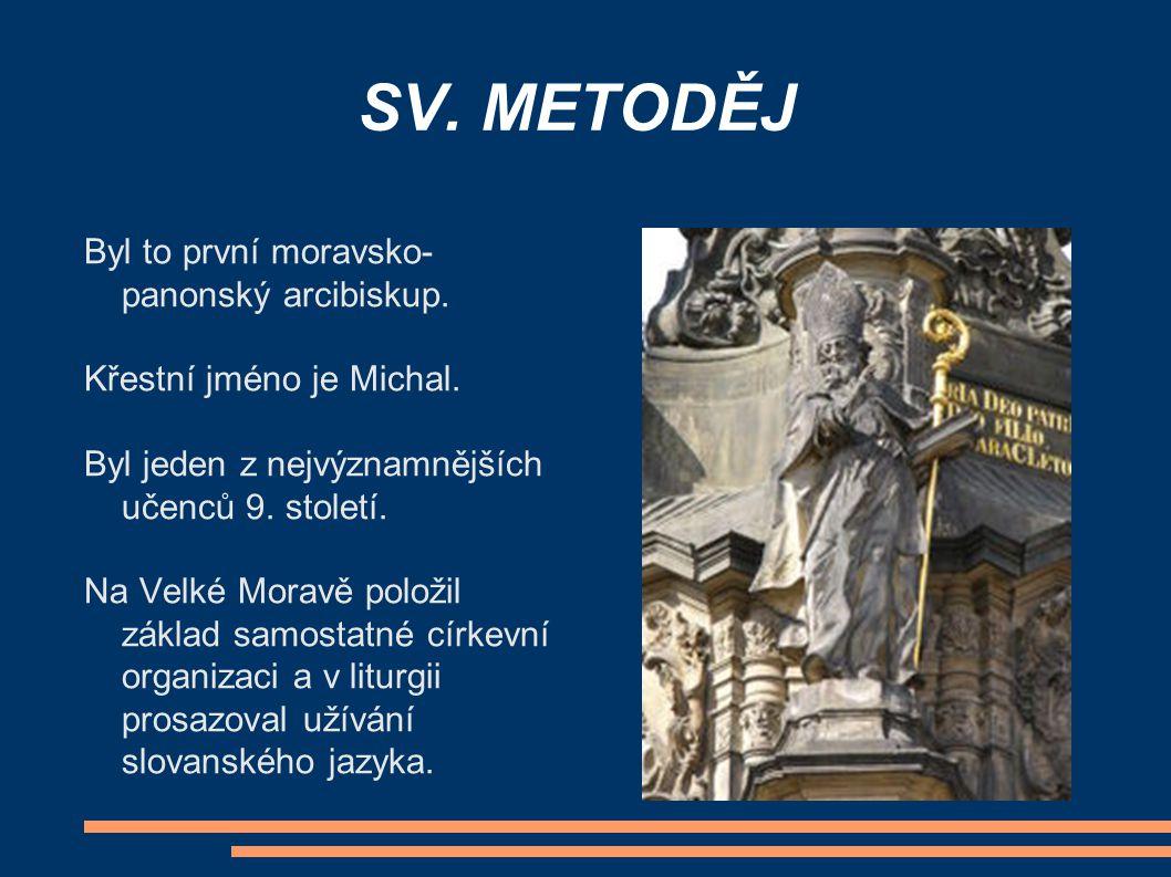 SV. METODĚJ Byl to první moravsko- panonský arcibiskup. Křestní jméno je Michal. Byl jeden z nejvýznamnějších učenců 9. století. Na Velké Moravě polož
