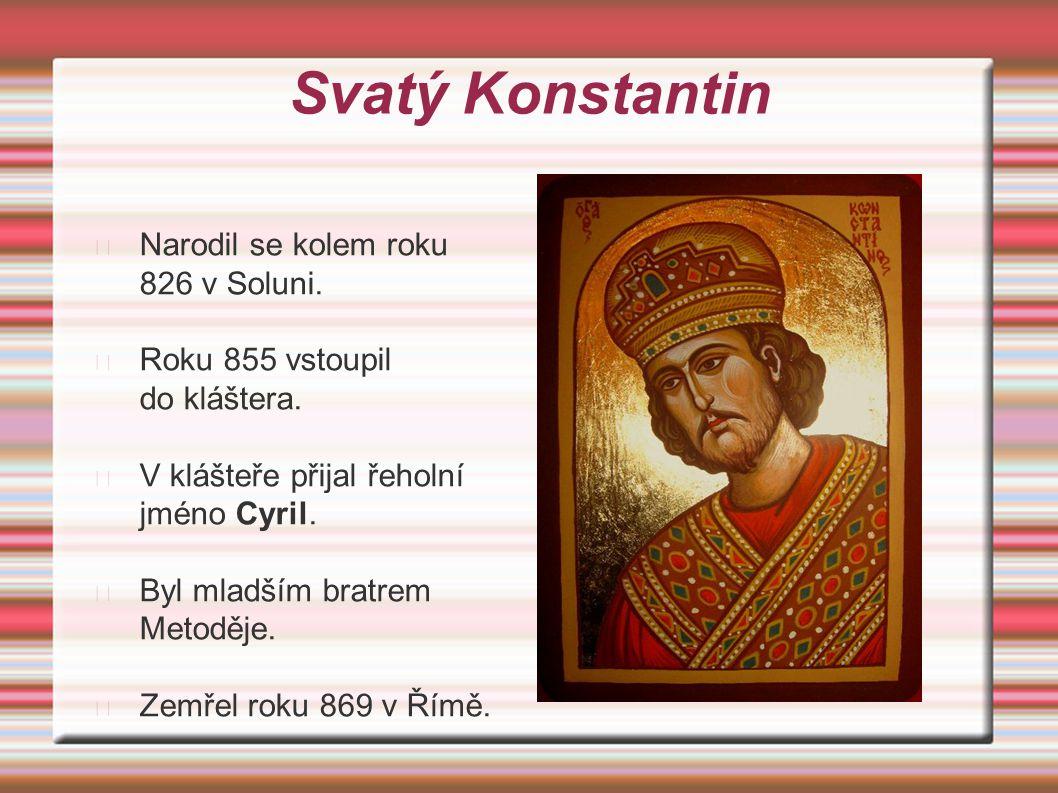 Svatý Konstantin Narodil se kolem roku 826 v Soluni. Roku 855 vstoupil do kláštera. V klášteře přijal řeholní jméno Cyril. Byl mladším bratrem Metoděj