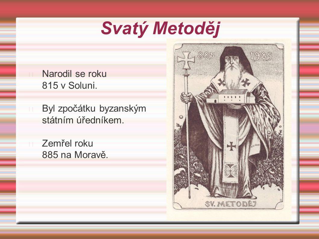 Svatý Metoděj Narodil se roku 815 v Soluni. Byl zpočátku byzanským státním úředníkem. Zemřel roku 885 na Moravě.