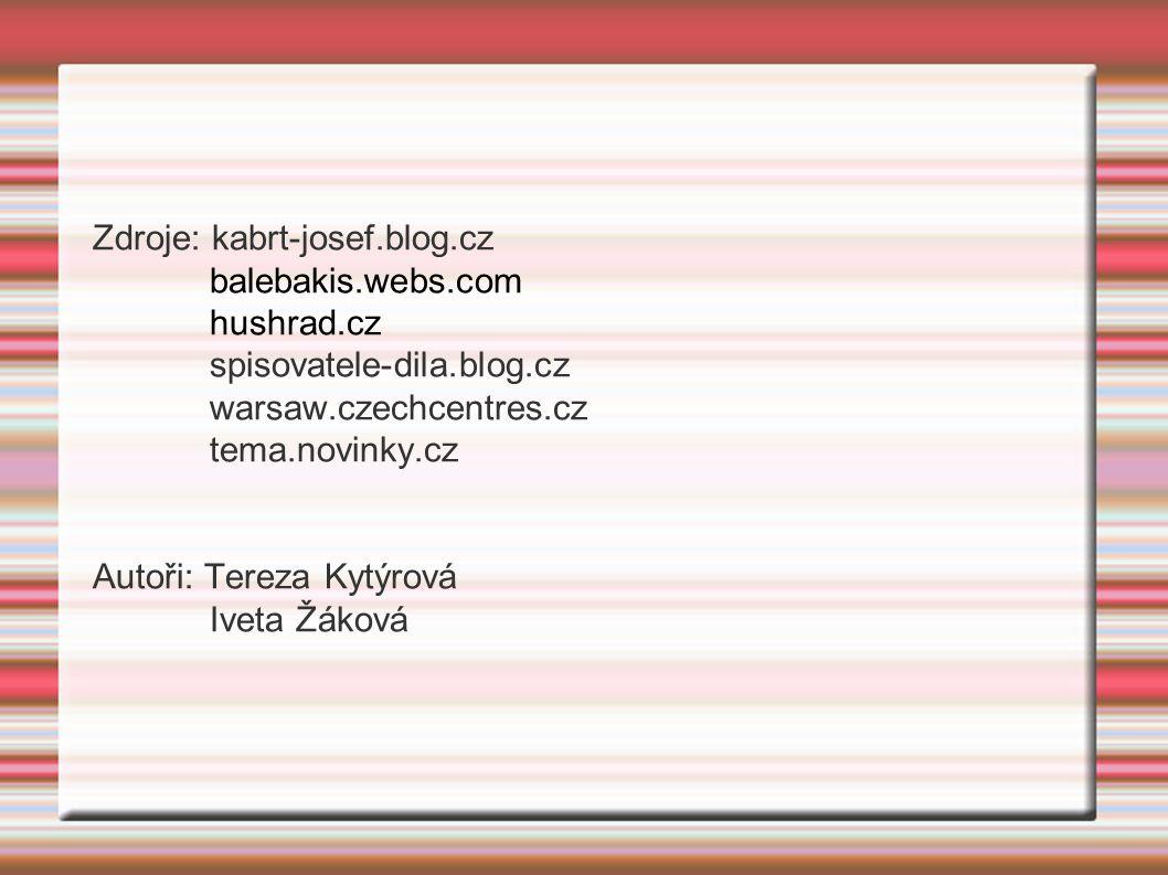 Zdroje: kabrt-josef.blog.cz balebakis.webs.com hushrad.cz spisovatele-dila.blog.cz warsaw.czechcentres.cz tema.novinky.cz Autoři: Tereza Kytýrová Ivet