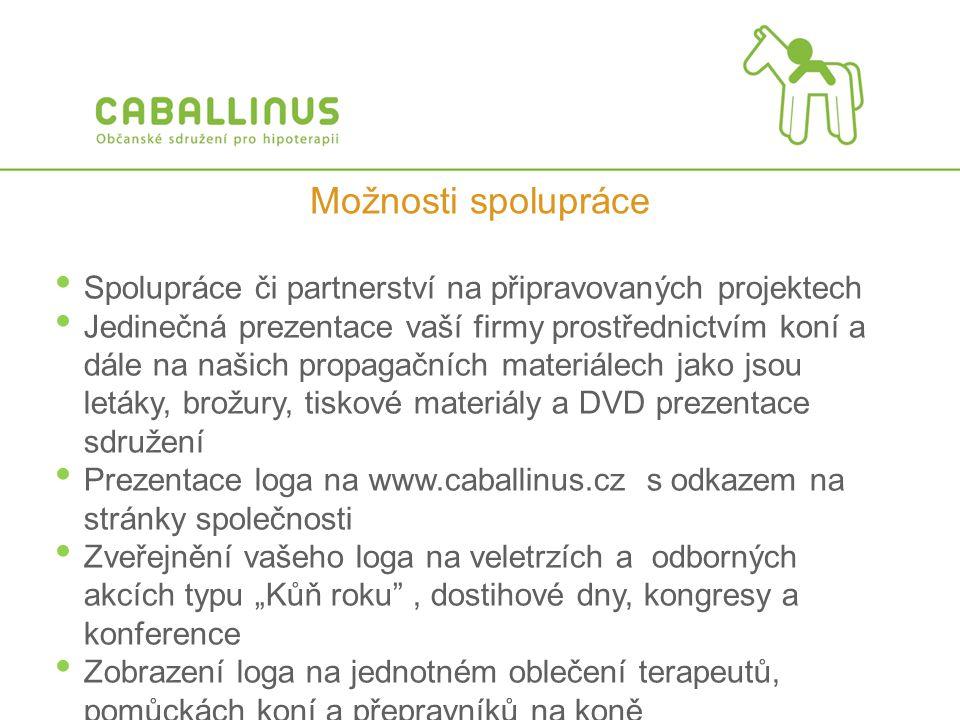 """• Spolupráce či partnerství na připravovaných projektech • Jedinečná prezentace vaší firmy prostřednictvím koní a dále na našich propagačních materiálech jako jsou letáky, brožury, tiskové materiály a DVD prezentace sdružení • Prezentace loga na www.caballinus.cz s odkazem na stránky společnosti • Zveřejnění vašeho loga na veletrzích a odborných akcích typu """"Kůň roku , dostihové dny, kongresy a konference • Zobrazení loga na jednotném oblečení terapeutů, pomůckách koní a přepravníků na koně Možnosti spolupráce"""