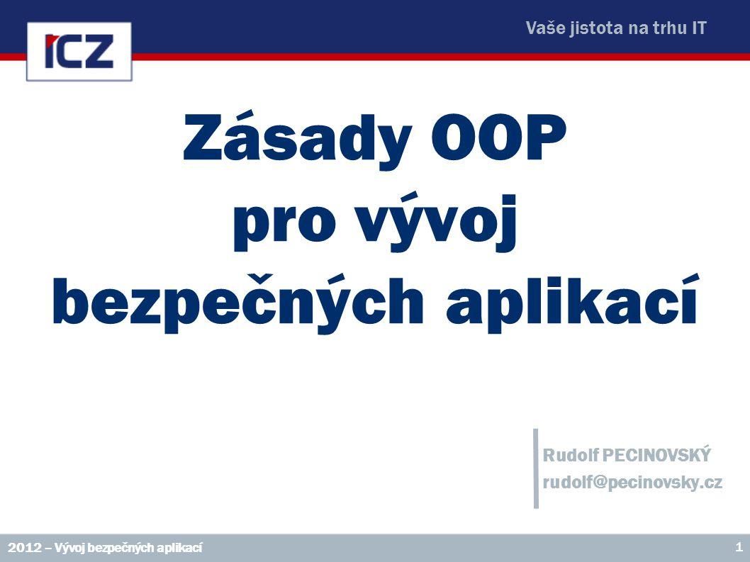 Vaše jistota na trhu IT Zásady OOP pro vývoj bezpečných aplikací Rudolf PECINOVSKÝ rudolf@pecinovsky.cz 2012 – Vývoj bezpečných aplikací 1