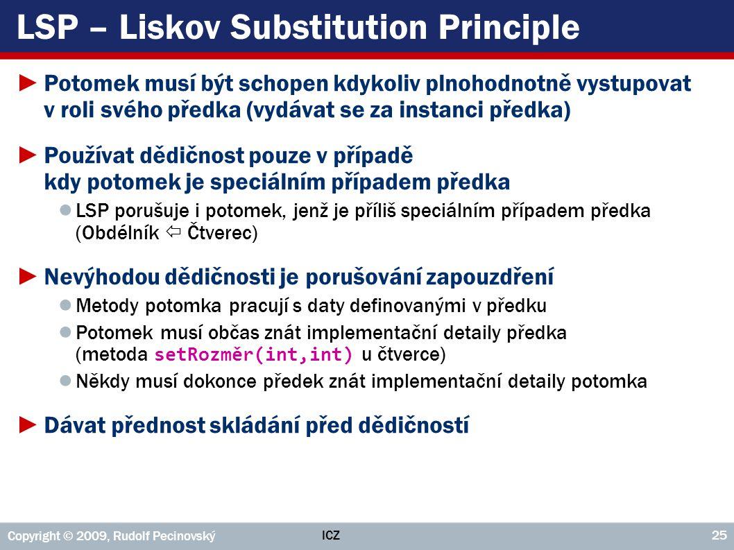 ICZ Copyright © 2009, Rudolf Pecinovský 25 LSP – Liskov Substitution Principle ►Potomek musí být schopen kdykoliv plnohodnotně vystupovat v roli svého