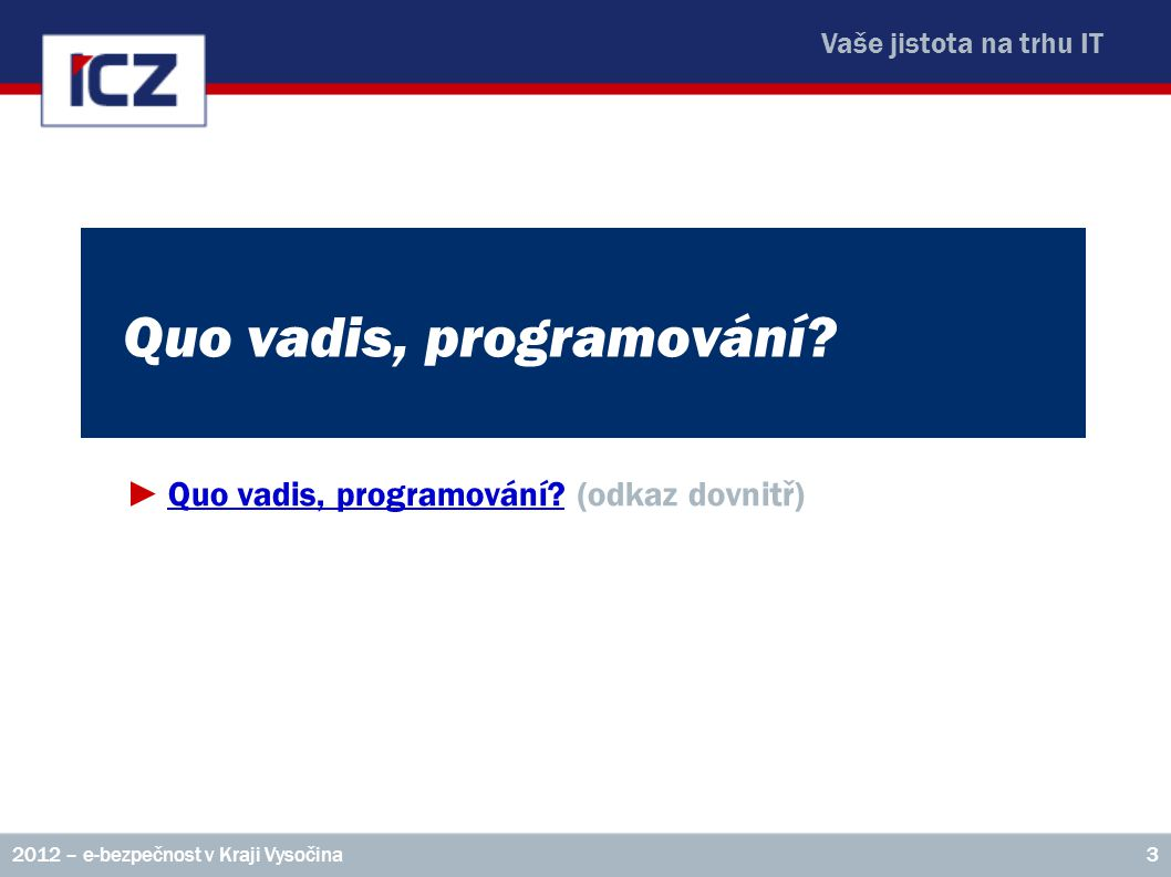 Vaše jistota na trhu IT Quo vadis, programování? ►Quo vadis, programování? (odkaz dovnitř)Quo vadis, programování? 32012 – e-bezpečnost v Kraji Vysoči