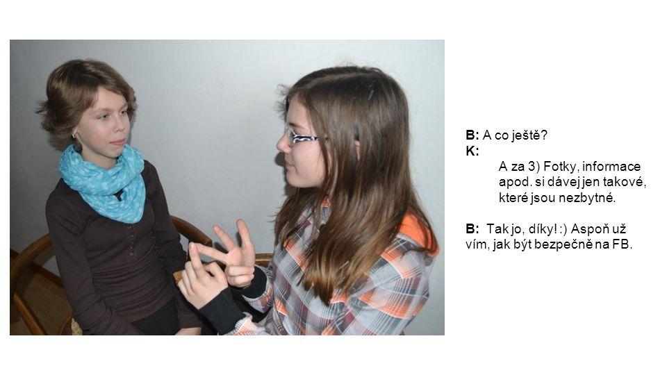 B: A co ještě. K: A za 3) Fotky, informace apod. si dávej jen takové, které jsou nezbytné.