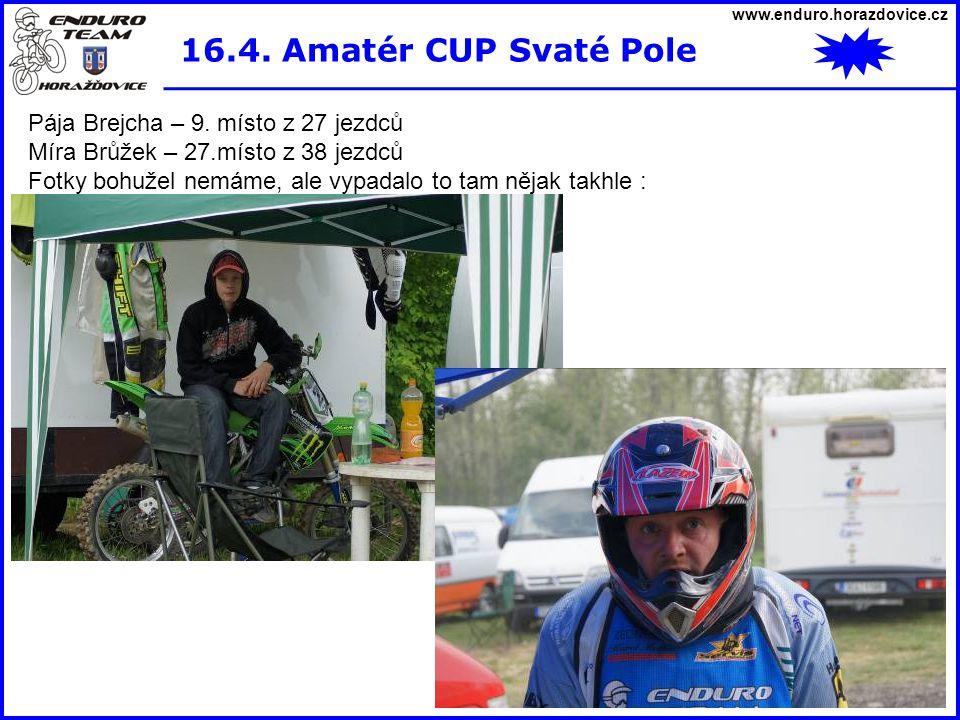 www.enduro.horazdovice.cz 16.4. Amatér CUP Svaté Pole Pája Brejcha – 9. místo z 27 jezdců Míra Brůžek – 27.místo z 38 jezdců Fotky bohužel nemáme, ale