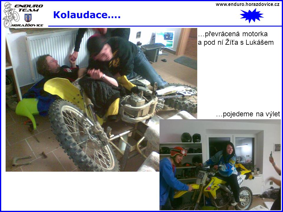 www.enduro.horazdovice.cz Kolaudace…. …převrácená motorka a pod ní Žíťa s Lukášem …pojedeme na výlet