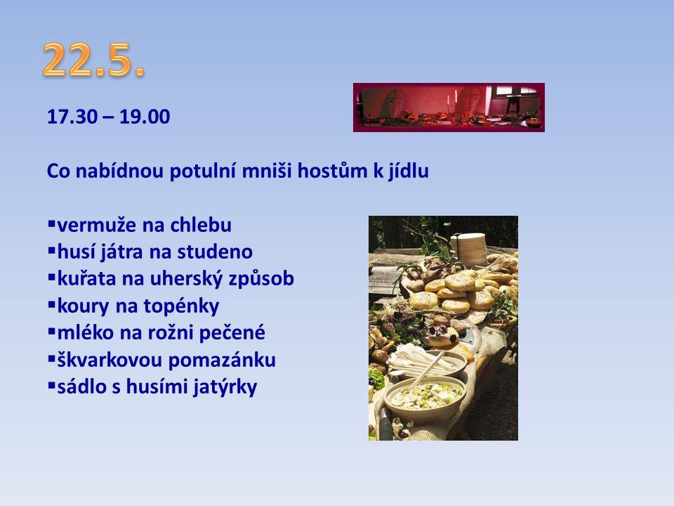 17.30 – 19.00 Co nabídnou potulní mniši hostům k jídlu  vermuže na chlebu  husí játra na studeno  kuřata na uherský způsob  koury na topénky  mlé