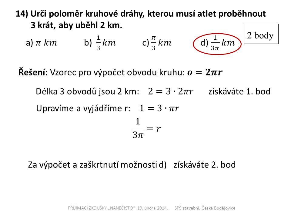 """14) Urči poloměr kruhové dráhy, kterou musí atlet proběhnout 3 krát, aby uběhl 2 km. PŘÍJÍMACÍ ZKOUŠKY """"NANEČISTO"""" 19. února 2014, SPŠ stavební, České"""