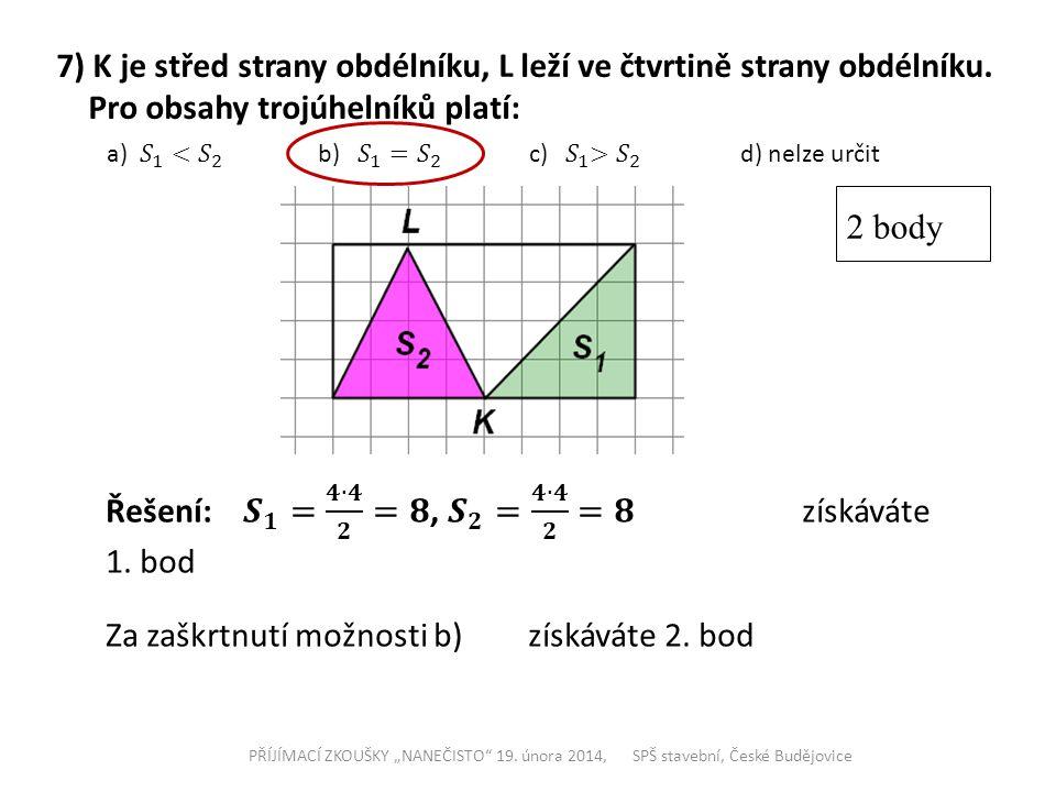 """7) K je střed strany obdélníku, L leží ve čtvrtině strany obdélníku. Pro obsahy trojúhelníků platí: 2 body PŘÍJÍMACÍ ZKOUŠKY """"NANEČISTO"""" 19. února 201"""