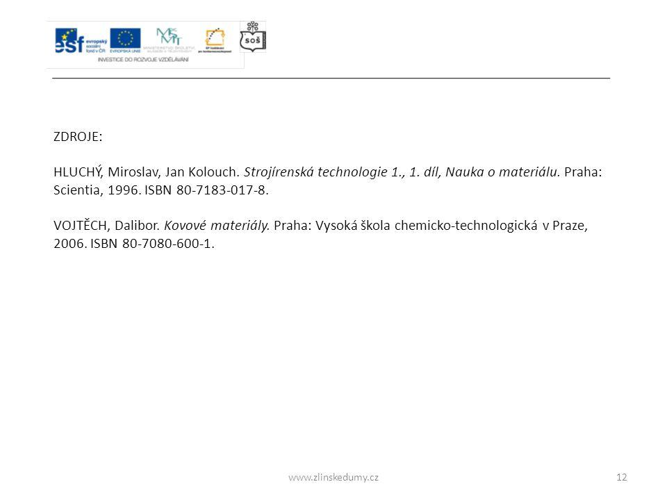 www.zlinskedumy.cz12 ZDROJE: HLUCHÝ, Miroslav, Jan Kolouch. Strojírenská technologie 1., 1. díl, Nauka o materiálu. Praha: Scientia, 1996. ISBN 80-718