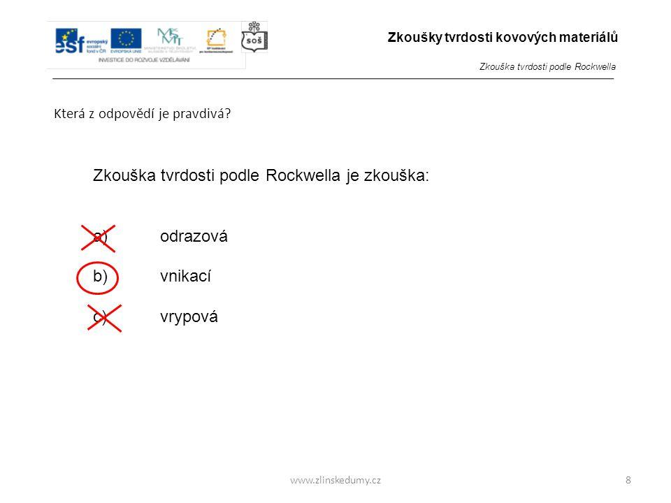 www.zlinskedumy.cz Která z odpovědí je pravdivá? 8 Zkouška tvrdosti podle Rockwella je zkouška: a)odrazová b)vnikací c)vrypová Zkoušky tvrdosti kovový