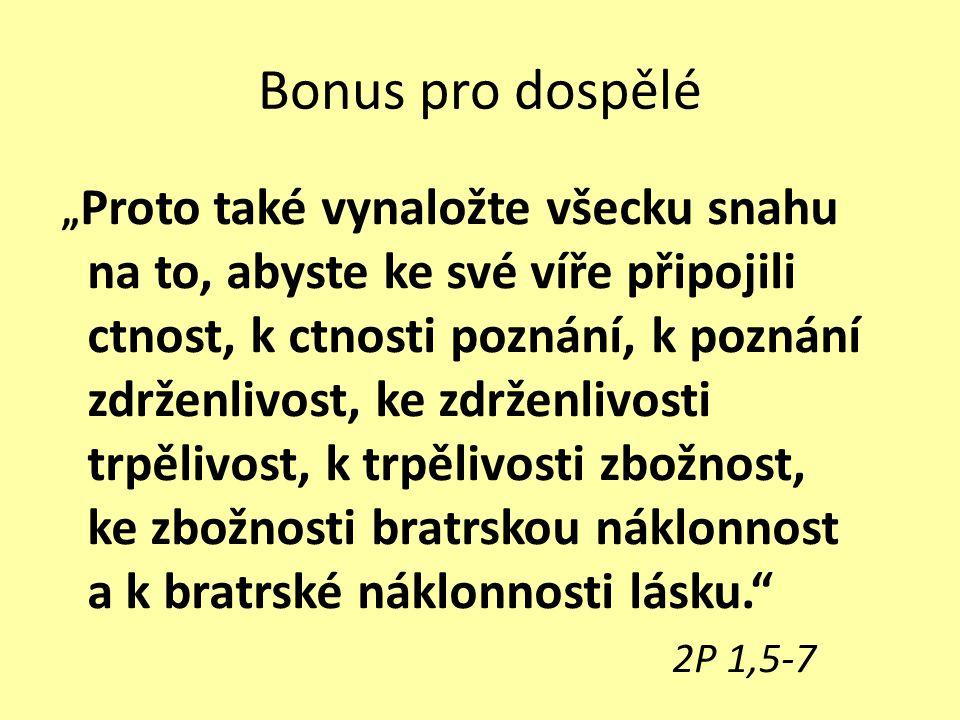 """Bonus pro dospělé """" Proto také vynaložte všecku snahu na to, abyste ke své víře připojili ctnost, k ctnosti poznání, k poznání zdrženlivost, ke zdrženlivosti trpělivost, k trpělivosti zbožnost, ke zbožnosti bratrskou náklonnost a k bratrské náklonnosti lásku. 2P 1,5-7"""
