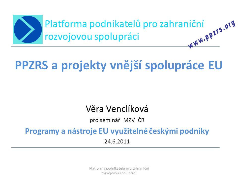 Platforma podnikatelů pro zahraniční rozvojovou spolupráci PPZRS a projekty vnější spolupráce EU Věra Venclíková pro seminář MZV ČR Programy a nástroj