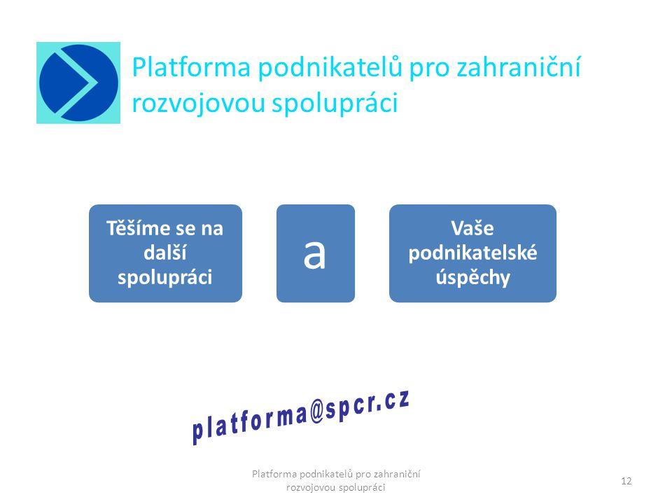 Platforma podnikatelů pro zahraniční rozvojovou spolupráci 12 Platforma podnikatelů pro zahraniční rozvojovou spolupráci Těšíme se na další spolupráci