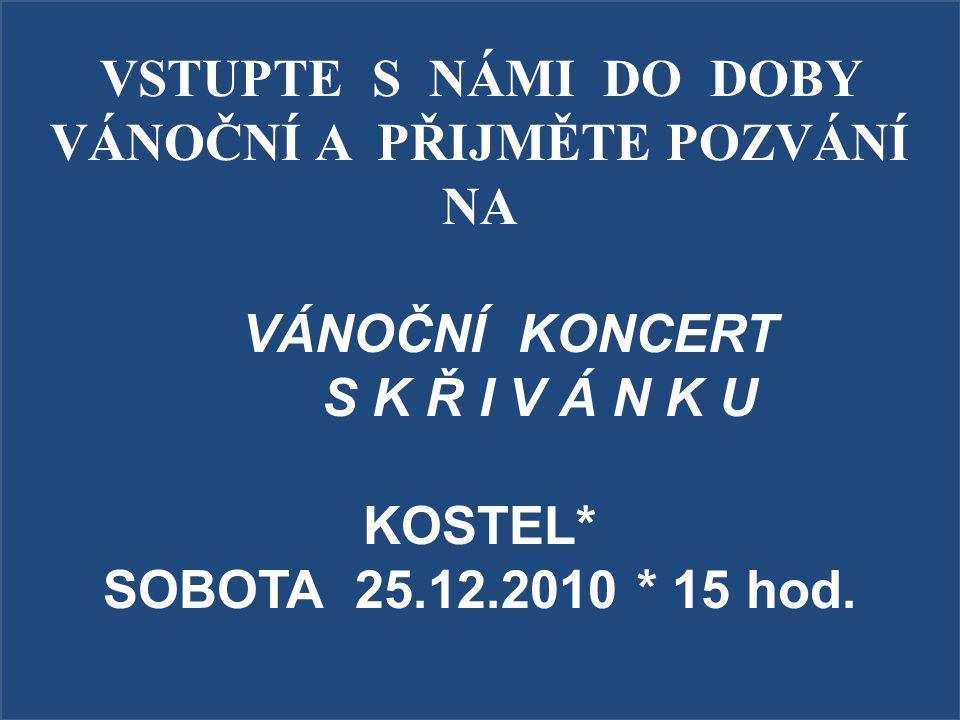 VSTUPTE S NÁMI DO DOBY VÁNOČNÍ A PŘIJMĚTE POZVÁNÍ NA VÁNOČNÍ KONCERT S K Ř I V Á N K U KOSTEL* SOBOTA 25.12.2010 * 15 hod.