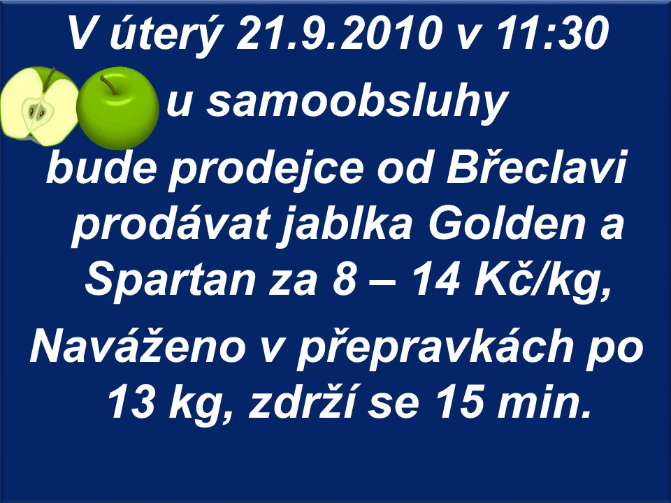 V úterý 21.9.2010 v 11:30 u samoobsluhy bude prodejce od Břeclavi prodávat jablka Golden a Spartan za 8 – 14 Kč/kg, Naváženo v přepravkách po 13 kg, z
