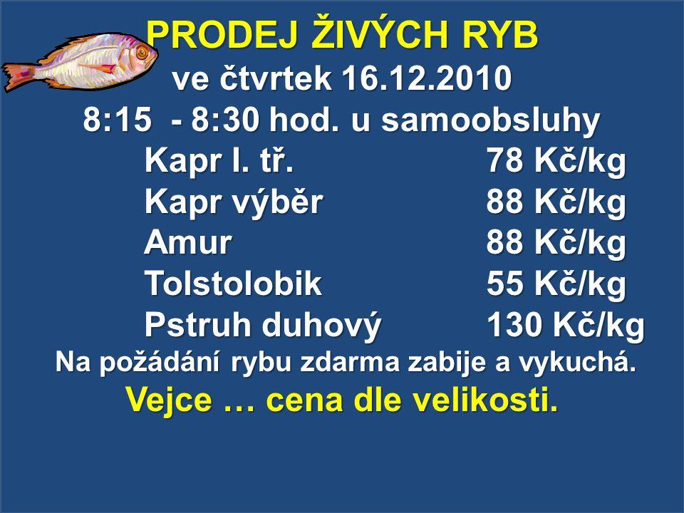 PRODEJ ŽIVÝCH RYB ve čtvrtek 16.12.2010 8:15 - 8:30 hod. u samoobsluhy Kapr I. tř. 78 Kč/kg Kapr výběr 88 Kč/kg Amur 88 Kč/kg Tolstolobik 55 Kč/kg Pst