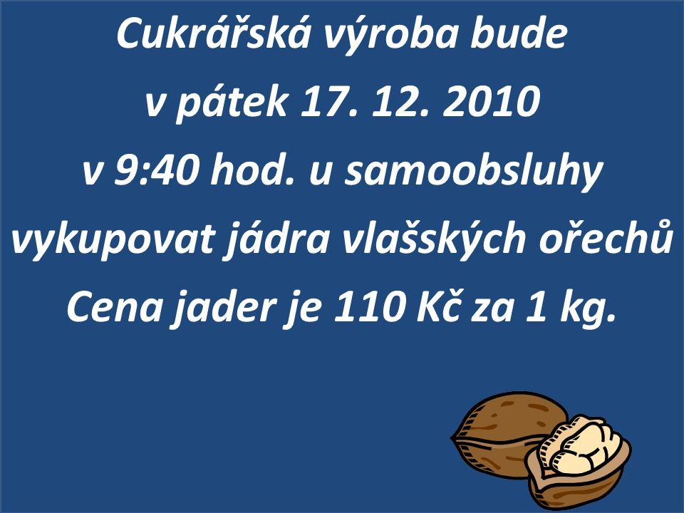 Cukrářská výroba bude v pátek 17. 12. 2010 v 9:40 hod. u samoobsluhy vykupovat jádra vlašských ořechů Cena jader je 110 Kč za 1 kg.