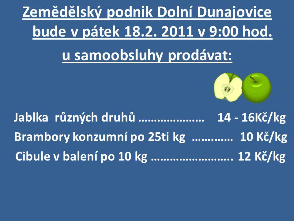 Zemědělský podnik Dolní Dunajovice bude v pátek 18.2. 2011 v 9:00 hod. u samoobsluhy prodávat: J ablka různých druhů ………………… 14 - 16Kč/kg Brambory kon