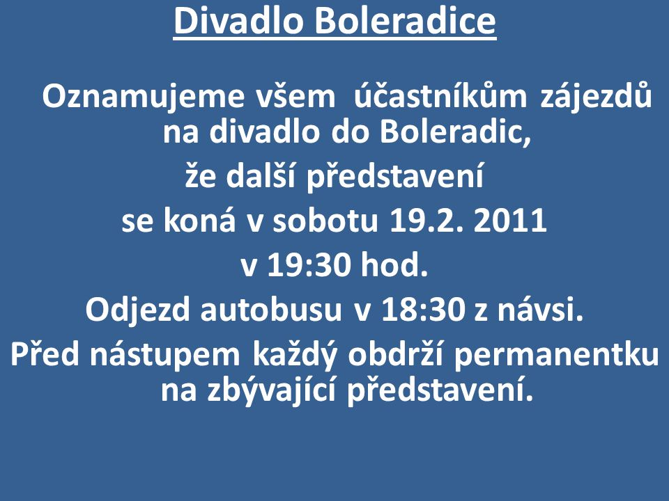 Divadlo Boleradice Oznamujeme všem účastníkům zájezdů na divadlo do Boleradic, že další představení se koná v sobotu 19.2. 2011 v 19:30 hod. Odjezd au