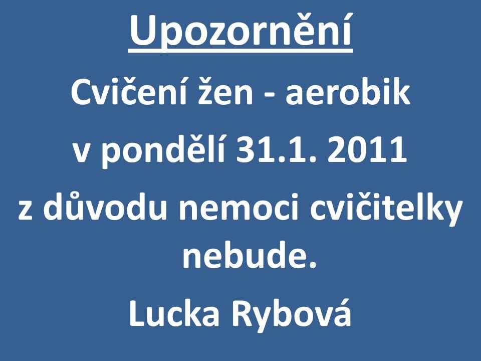 Upozornění Cvičení žen - aerobik v pondělí 31.1. 2011 z důvodu nemoci cvičitelky nebude. Lucka Rybová