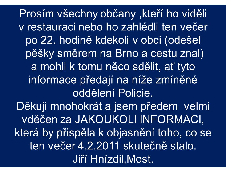 Prosím všechny občany,kteří ho viděli v restauraci nebo ho zahlédli ten večer po 22. hodině kdekoli v obci (odešel pěšky směrem na Brno a cestu znal)