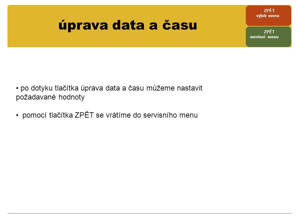 úprava data a času • po dotyku tlačítka úprava data a času můžeme nastavit požadavané hodnoty • pomocí tlačítka ZPĚT se vrátíme do servisního menu ZPÉ