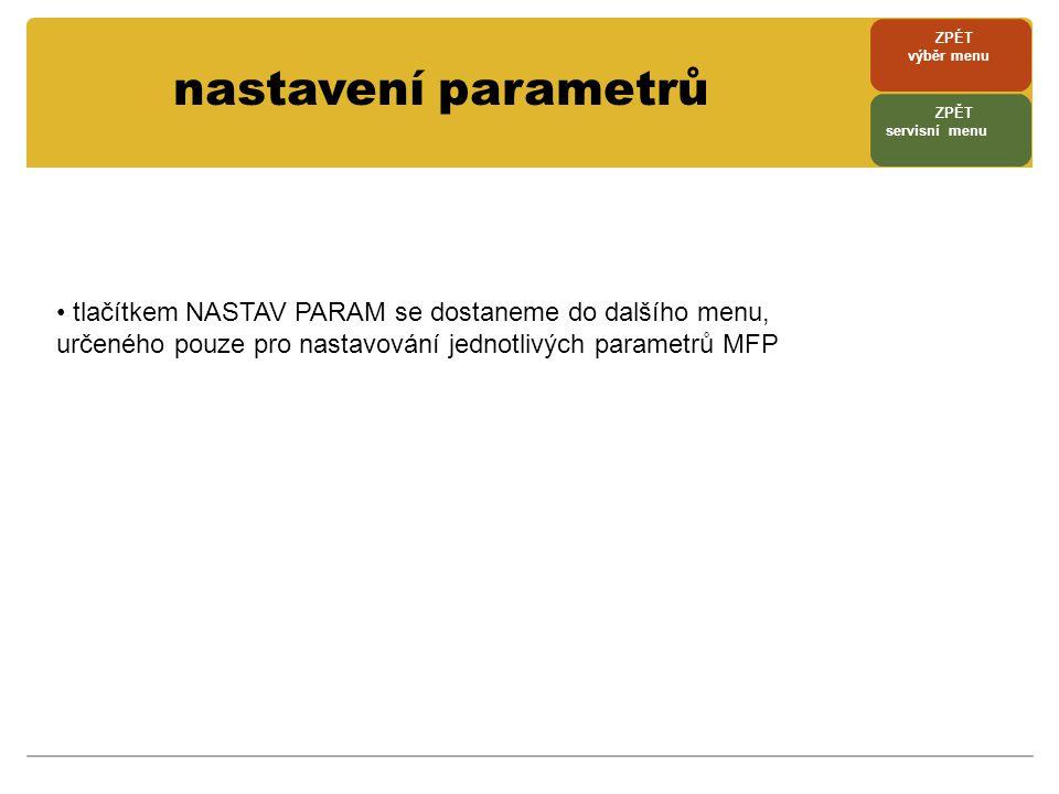 nastavení parametrů • tlačítkem NASTAV PARAM se dostaneme do dalšího menu, určeného pouze pro nastavování jednotlivých parametrů MFP ZPÉT výběr menu Z