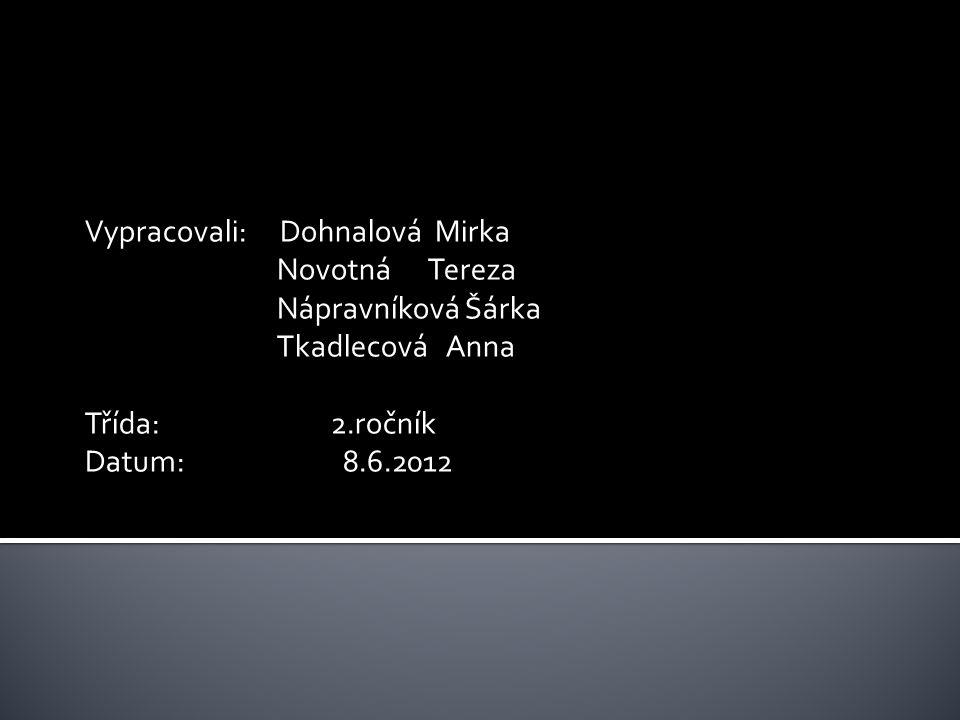 Vypracovali: Dohnalová Mirka Novotná Tereza Nápravníková Šárka Tkadlecová Anna Třída: 2.ročník Datum: 8.6.2012