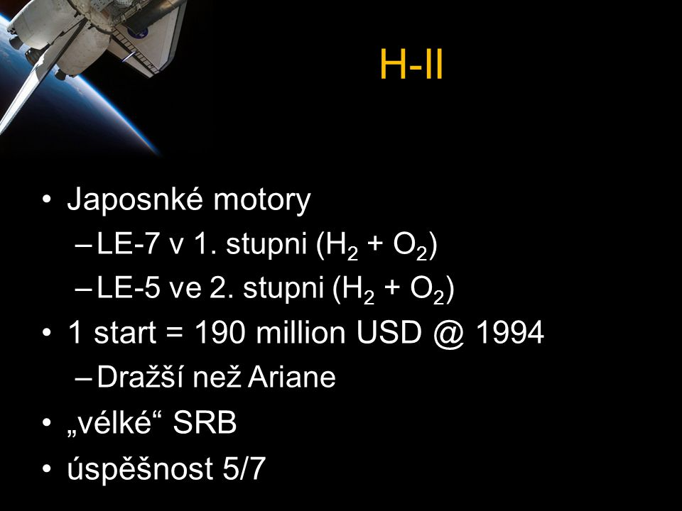 """H-II •Japosnké motory –LE-7 v 1. stupni (H 2 + O 2 ) –LE-5 ve 2. stupni (H 2 + O 2 ) •1 start = 190 million USD @ 1994 –Dražší než Ariane •""""vélké"""" SRB"""