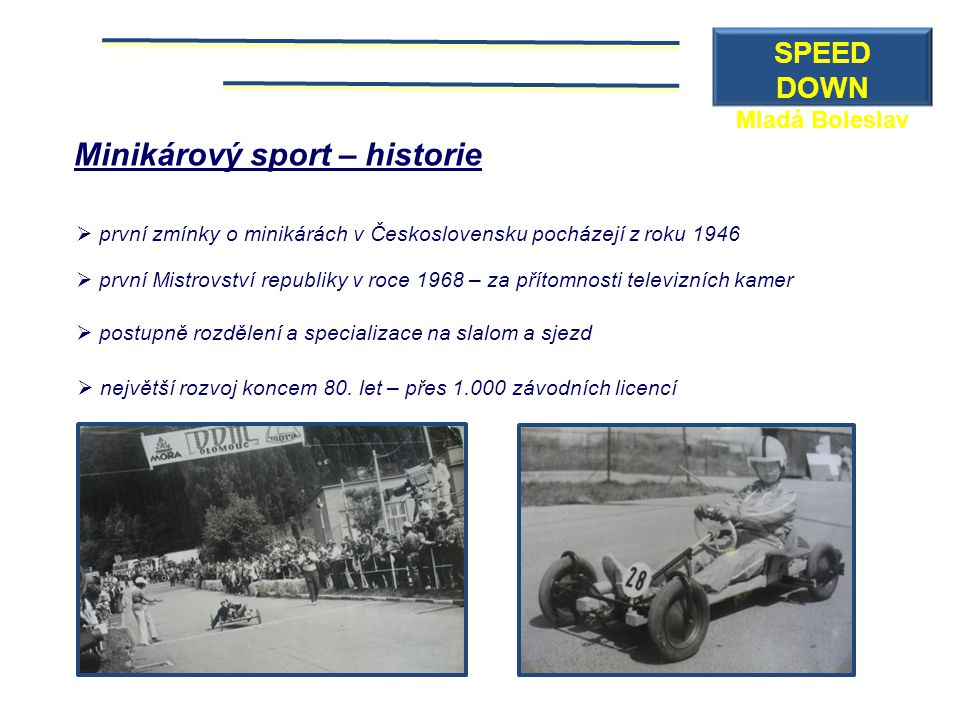Minikárový sport – historie  první zmínky o minikárách v Československu pocházejí z roku 1946  první Mistrovství republiky v roce 1968 – za přítomno