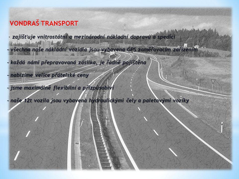 zajišťuje vnitrostátní a mezinárodní nákladní dopravu a spedici - všechna naše nákladní vozidla jsou vybavena GPS zaměřovacím zařízením - každá námi přepravovaná zásilka, je řádně pojištěna - nabízíme velice přátelské ceny - jsme maximálně flexibilní a přizpůsobiví - naše 12t vozila jsou vybavena hydraulickými čely a paletovými vozíky VONDRAŠ TRANSPORT - zajišťuje vnitrostátní a mezinárodní nákladní dopravu a spedici - všechna naše nákladní vozidla jsou vybavena GPS zaměřovacím zařízením - každá námi přepravovaná zásilka, je řádně pojištěna - nabízíme velice přátelské ceny - jsme maximálně flexibilní a přizpůsobiví - naše 12t vozila jsou vybavena hydraulickými čely a paletovými vozíky
